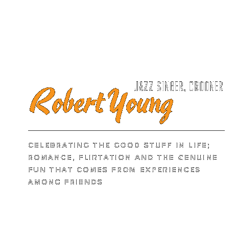 Robert Young, Jazz Singer/Crooner. Celebrating the good stuff in life; romance, flirtation and the genuine fun that comes from experiences among friends